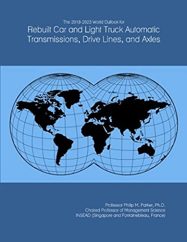 The 2018-2023 World Outlook for Rebuilt Car and Light Truck Automatic Transmissions, Drive Lines, and Axles
