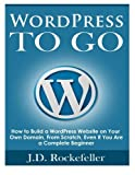 WordPress to Go: How to Build a WordPress Website on Your Own Domain, From Scratch, Even If You Are a Complete Beginner by J. D. Rockefeller (2015-09-27)