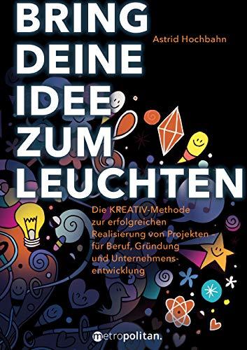 Bring deine Idee zum Leuchten: Die KREATIV-Methode zur erfolgreichen Realisierung von Projekten - für Beruf, Gründung und Unternehmensentwicklung (metropolitan Bücher)