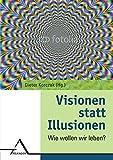 Visionen statt Illusionen: Wie wollen wir leben?