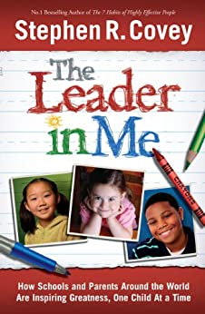 The Leader in Me: How Schools and Parents Around the World are Inspiring Greatness, One Child at a Time by [Covey, Stephen R.]