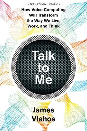 Talk to Me (International Edition): How Voice Computing Will Transform the Way We Live, Work, and Think