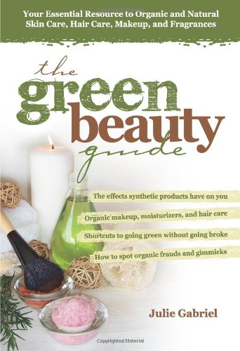 The Green Beauty Guide: Your Essential Resource to Organic and Natural Skin Care, Hair Care, Makeup, and Fragrances par Julie Gabriel
