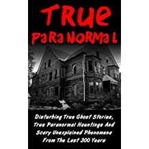 True Paranormal: Disturbing True Ghost Stories, True Paranormal Hauntings And Scary Unexplained Phenomena From The Last 300 Years (True Ghost Stories And ... Bizarre True Stories) (English Edition)
