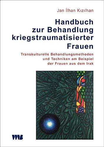 Handbuch zur Behandlung kriegstraumatisierter Frauen: Transkulturelle Behandlungsmethoden und Techniken am Beispiel der Frauen aus dem Irak (Forum Migration - Gesundheit Integration)