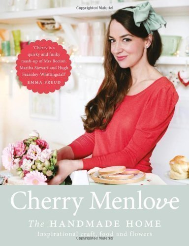 The Handmade Home: Inspirational Craft, Food and Flowers by Menlove, Cherry (2013)