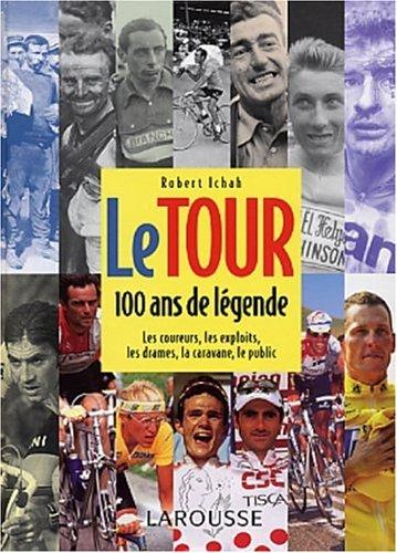 Le Tour, 100 ans de légende. Les coureurs, les exploits, les drames, la caravane, le public par Robert Ichah