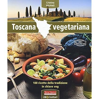 Toscana Vegetariana. 100 Ricette Della Tradizione In Chiave Veg