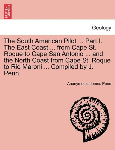 The South American Pilot ... Part I. The East Coast ... from Cape St. Roque to Cape San Antonio ... and the North Coast from Cape St. Roque to Rio Maroni ... Compiled by J. Penn. by Anonymous (2011-02-17)