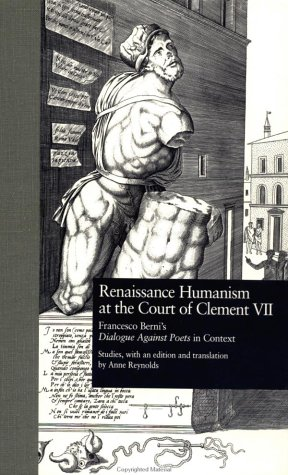 Renaissance Humanism at the Court of Clement VII: Francesco Berni 's Dialogue Against Poets in Context (Garland Studies in the Renaissance, Band 7) Continental Garland
