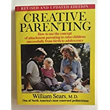 Creative Parenting: How to Use the Attachment Parenting Concept to Raise Children Successfully from Birth Through Adolescence