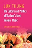 Luk Thung: The Culture and Politics of Thailands Most Popular Music