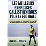 LES MEILLEURS EXERCICES CALLISTHENIQUES POUR Le FOOTBALL: PLUS DE 100 EXERCICES QUE VOUS POUVEZ FAIRE N IMPORTE OU POUR FAIRE PASSER VOTRE JEU Au NIVEAU SUPERIEUR