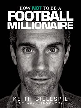 How NOT to be a Football Millionaire - Keith Gillespie My Autobiography by [Gillespie, Keith]