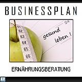 Businessplan Vorlage - Existenzgründung Ernährungsberatung Start-Up professionell und erfolgreich mit Checkliste, Muster inkl. Beispiel