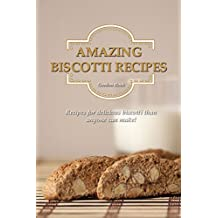 Amazing Biscotti Recipes: Recipes for Delicious Biscotti Than Anyone Can Make! (English Edition)