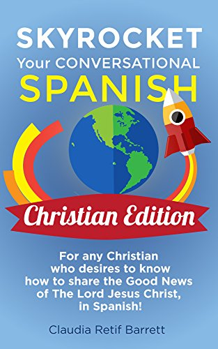 SkyRocket Your Conversational SPANISH, CHRISTIAN EDITION: For any Christian who desires to know how to share the Good News of the Lord Jesus Christ in SPANISH! (English Edition)