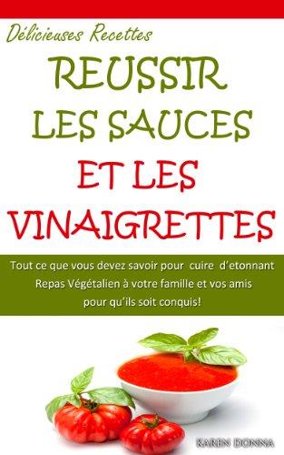 Reussir les Sauces et les Vinaigrettes. La Cuisine Végétalienne. par Karen Donna