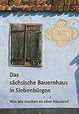 Das sächsische Bauernhaus in Siebenbürgen: Was wie machen an alten Häusern? -