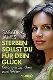 Sterben sollst du für dein Glück: Gefangen zwischen zwei Welten - Sabatina James