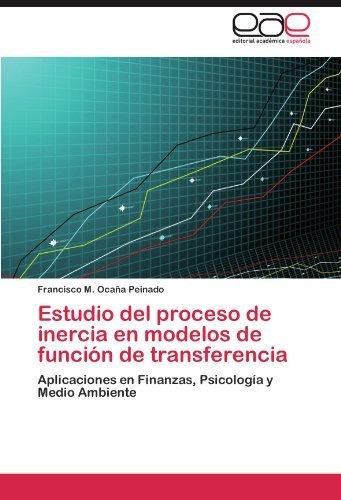 Estudio del proceso de inercia en modelos de funci????n de transferencia: Aplicaciones en Finanzas, Psicolog????a y Medio Ambiente (Spanish Edition) by Francisco M. Oca????a Peinado (2011-10-13)