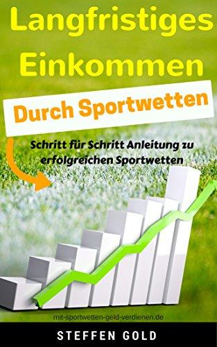 LANGFRISTIGES EINKOMMEN DURCH SPORTWETTEN: Schritt für Schritt Anleitung zu erfolgreichen Sportwetten