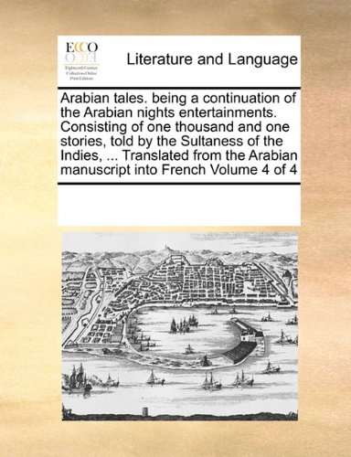 Arabian tales. being a continuation of the Arabian nights entertainments. Consisting of one thousand and one stories, told by the Sultaness of the ... Arabian manuscript into French  Volume 4 of 4