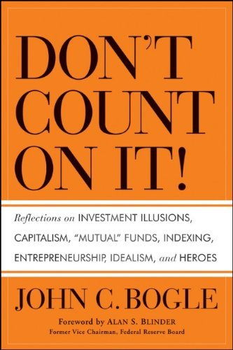 Don't Count on It!: Reflections on Investment Illusions, Capitalism, Mutual Funds, Indexing, Entrepreneurship, Idealism, and Heroes by Alan S. Blinder (Foreword), John C. Bogle (19-Nov-2010) Hardcover
