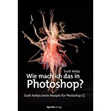 Wie mach ich das in Photoshop?: Scott Kelbys beste Rezepte für Photoshop CC