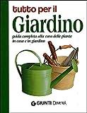 Tutto per il giardino. Guida completa alla cura delle piante in casa e in giardino