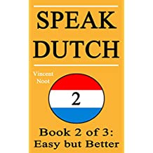 Speak Dutch 2: Book 2 of 3: Easy but Better (How to Speak Dutch, Easy Dutch Language, Dutch Easy, Learn Dutch, How to Learn Dutch, Speaking Dutch, Learning ... Dutch Guide, Dutch Fast) (English Edition)