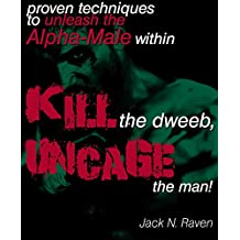 Kill The Dweeb, Uncage The Man!: Proven Techniques To Unleash The Alpha Male Within... (alpha male workout,alpha male characters,manly p hall,pua book, ... male books,alpha bad boys) (English Edition)