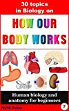 Biology: 30 Topics in Biology on How Our Body Works.: Human antomy and biology for beginners. (human biology, biology books, anatomy for children, kids biology books)