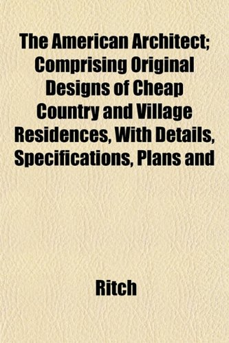 The American Architect; Comprising Original Designs of Cheap Country and Village Residences, With Details, Specifications, Plans and