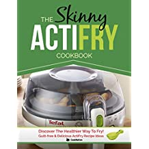 The Skinny ActiFry Cookbook: Guilt-free and Delicious ActiFry Recipe Ideas: Discover The Healthier Way to Fry! (English Edition)