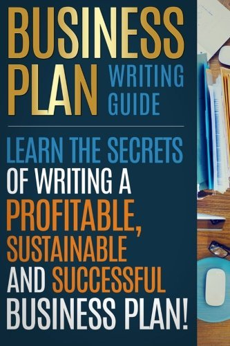 Business Plan Writing Guide: Learn The Secrets Of Writing A Profitable, Sustainable And Successful Business Plan ! by I. Madison (2016-06-07)