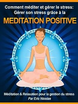 Comment méditer et gérer le stress: Gérer son stress grâce à la méditation positive [Méditation & Relaxation pour la gestion du stress] par [Nicolas, Eric]