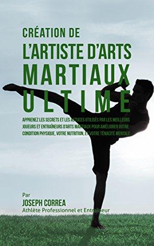 Création de l'Artiste d'Arts Martiaux Ultime: Apprenez les secrets et les astuces utilisés par les meilleurs joueurs et entraîneurs d'Arts martiaux pour améliorer votre Condition Physique