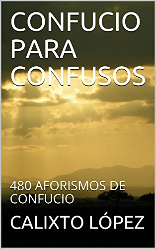 CONFUCIO PARA CONFUSOS: 480 AFORISMOS DE CONFUCIO por CALIXTO LÓPEZ