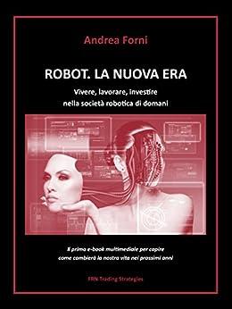 Robot. La nuova era. Vivere, lavorare, investire nella società robotica di domani di [Forni, Andrea]