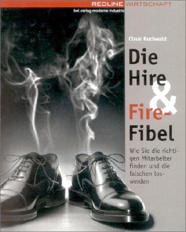 Die Hire & Fire-Fibel. Wie Sie die richtigen Mitarbeiter finden und die falschen loswerden
