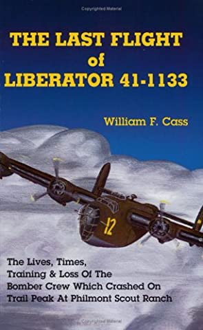The Last Flight of Liberator 41-1133: The Lives, Times, Training & Loss of the Bomber Crew Which Crashed on Trail Peak at Philmont Scout Ranch
