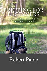 Prepping for Beginners: A Collection of 4 Survival Books by Robert Paine (2014-11-26)