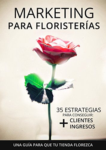 Marketing para Floristerías - Una guía para que tu tienda florezca: 35 estrategias para conseguir más clientes y más ingresos por Tienda Bandura