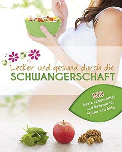 Lecker und gesund durch die Schwangerschaft: Die besten Lebensmittel für Mutter und Baby mit 100 köstlichen Rezepten (Schwangerschaft Rezept-buch)