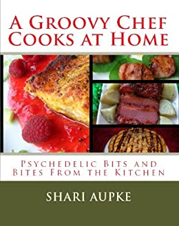 A Groovy Chef Cooks At Home: Psychedelic Bits and Bites From the Kitchen (English Edition) von [Aupke, Shari]