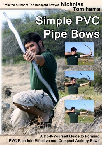 Simple PVC Pipe Bows: A Do-It-Yourself Guide to Forming PVC Pipe into Effective and Compact Archery Bows por Nicholas Tomihama
