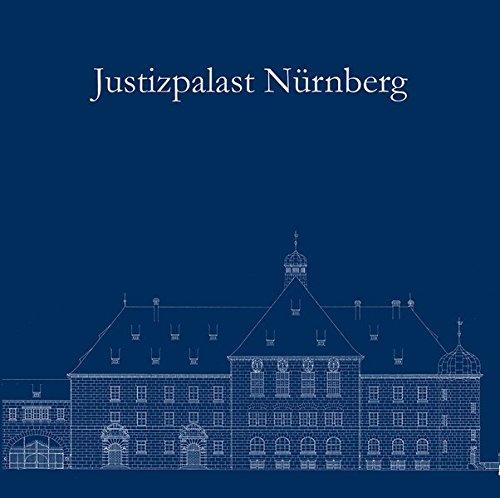 Justizpalast Nürnberg – Ein Ort der Weltgeschichte wird 100 Jahre.: Festschrift zum 100. Jahrestag der feierlichen Eröffnung des Justizpalastes in ... durch König Ludwig III. am 11. September 1916