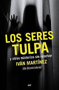 Los seres tulpa y otros misterios sin resolver par Iván Martínez Juan