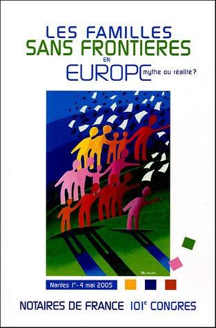 Les familles sans frontières en Europe: Mythe ou réalité ? - Nantes 1er - 4 mai 2005 - 101e congrès par Notaires de France
